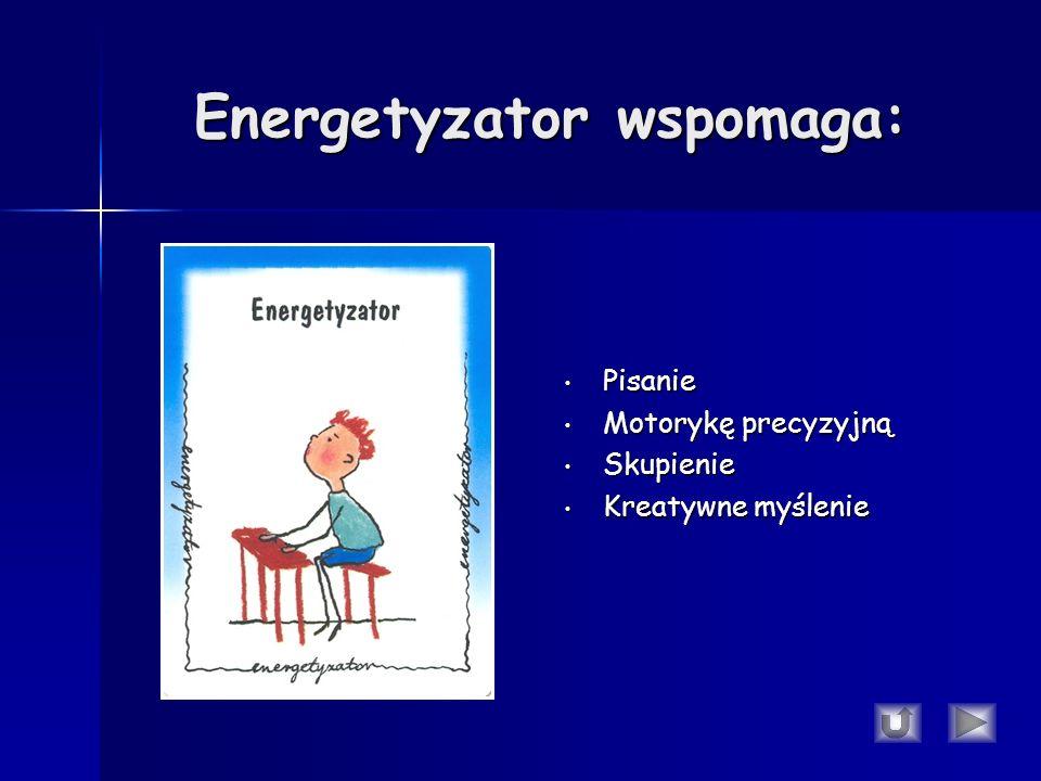 Energetyzator wspomaga: Pisanie Pisanie Motorykę precyzyjną Motorykę precyzyjną Skupienie Skupienie Kreatywne myślenie Kreatywne myślenie