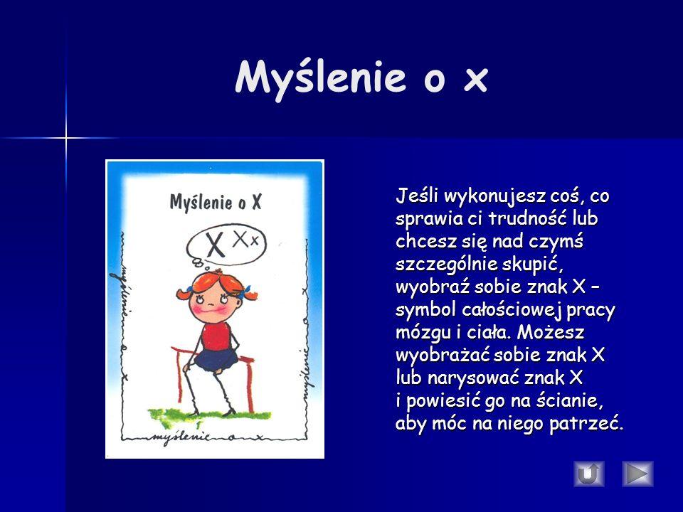 Myślenie o x Jeśli wykonujesz coś, co sprawia ci trudność lub chcesz się nad czymś szczególnie skupić, wyobraź sobie znak X – symbol całościowej pracy mózgu i ciała.