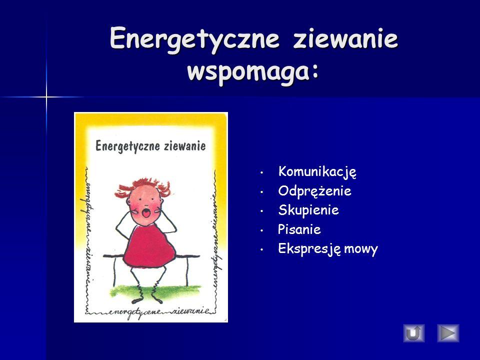 Energetyczne ziewanie wspomaga: Komunikację Odprężenie Skupienie Pisanie Ekspresję mowy