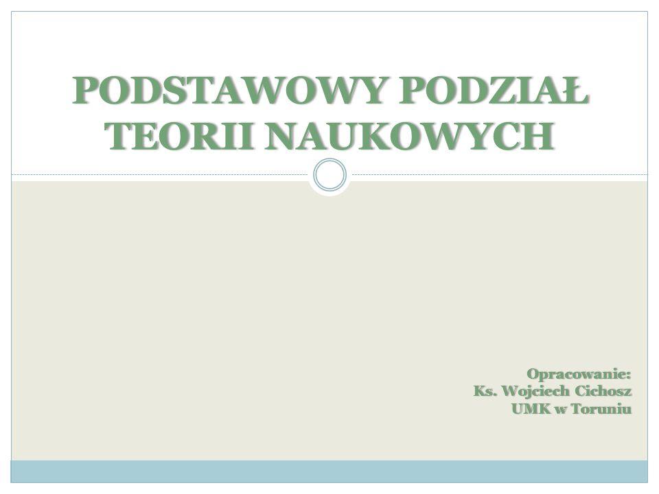 PODSTAWOWY PODZIAŁ TEORII NAUKOWYCH Opracowanie: Ks. Wojciech Cichosz UMK w ToruniuUMK w Toruniu