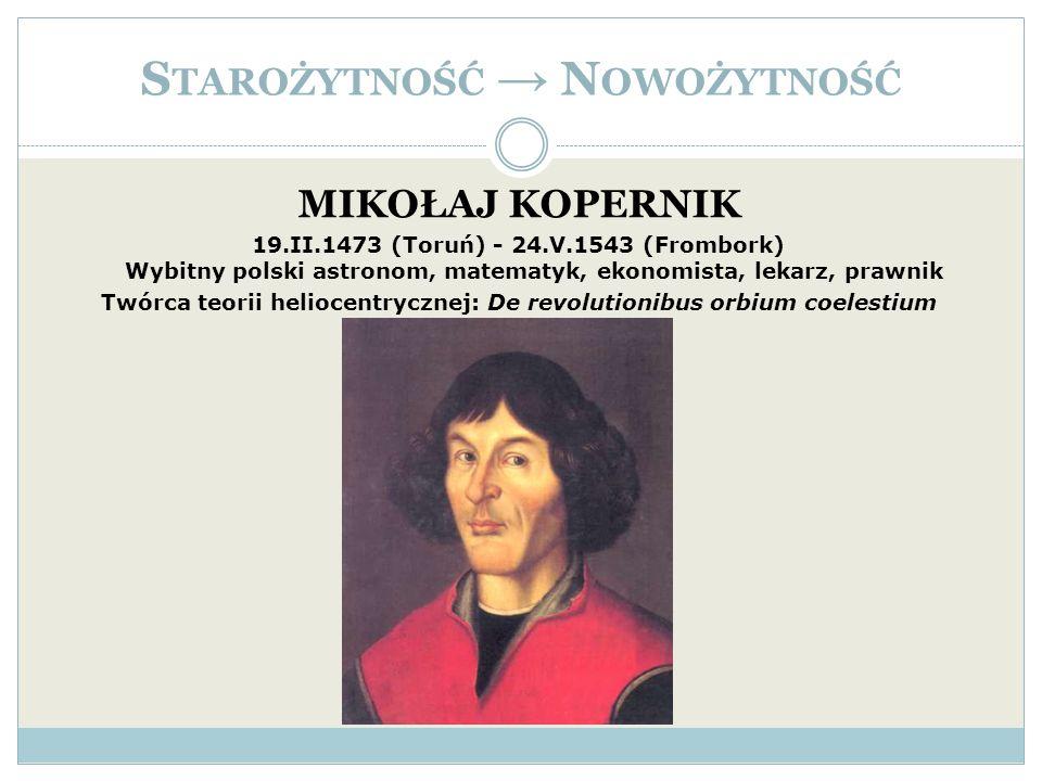 S TAROŻYTNOŚĆ N OWOŻYTNOŚĆ MIKOŁAJ KOPERNIK 19.II.1473 (Toruń) - 24.V.1543 (Frombork) Wybitny polski astronom, matematyk, ekonomista, lekarz, prawnik