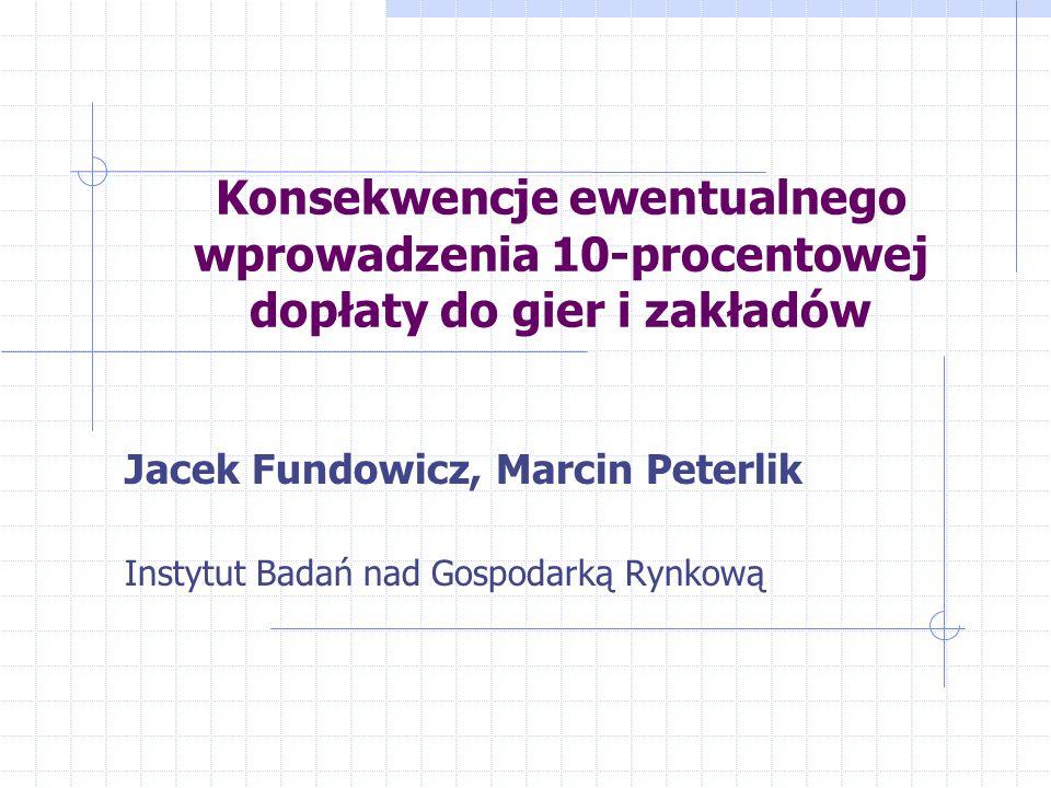 Konsekwencje ewentualnego wprowadzenia 10-procentowej dopłaty do gier i zakładów Jacek Fundowicz, Marcin Peterlik Instytut Badań nad Gospodarką Rynkow