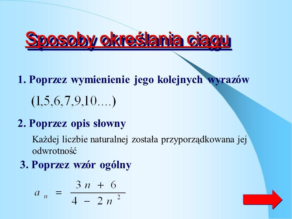 Definicja ciągu Ciągiem nieskończonym nazywamy funkcje określona na zbiorze liczb naturalnych o wartościach w pewnym niepustym zbiorze Y Ciągiem skońc