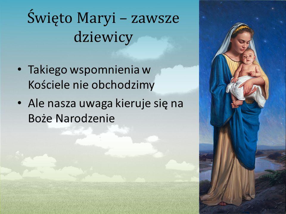Święto Maryi – zawsze dziewicy Takiego wspomnienia w Kościele nie obchodzimy Ale nasza uwaga kieruje się na Boże Narodzenie
