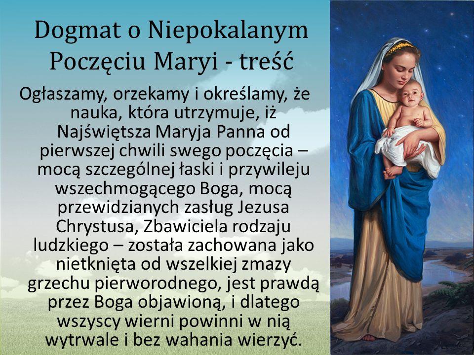 Dogmat o Niepokalanym Poczęciu Maryi - treść Ogłaszamy, orzekamy i określamy, że nauka, która utrzymuje, iż Najświętsza Maryja Panna od pierwszej chwi