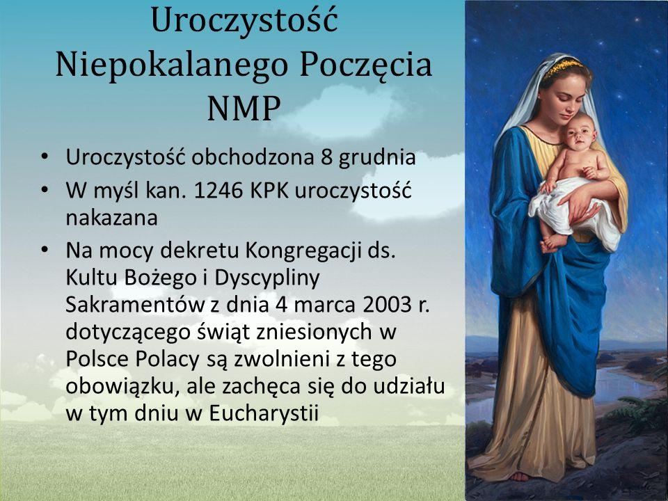 Uroczystość Niepokalanego Poczęcia NMP Uroczystość obchodzona 8 grudnia W myśl kan. 1246 KPK uroczystość nakazana Na mocy dekretu Kongregacji ds. Kult
