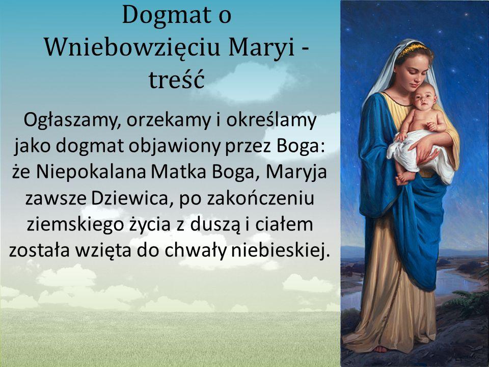 Dogmat o Wniebowzięciu Maryi - treść Ogłaszamy, orzekamy i określamy jako dogmat objawiony przez Boga: że Niepokalana Matka Boga, Maryja zawsze Dziewi