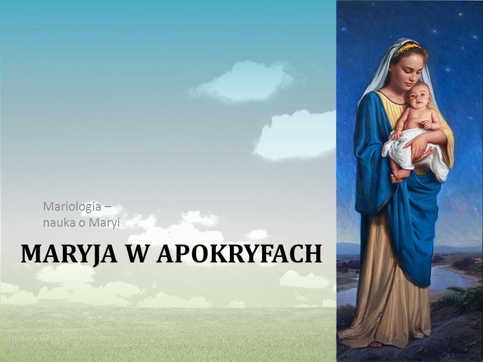 MARYJA W APOKRYFACH Mariologia – nauka o Maryi