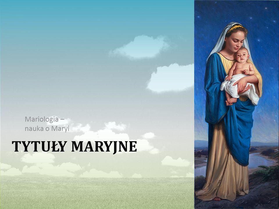 TYTUŁY MARYJNE Mariologia – nauka o Maryi