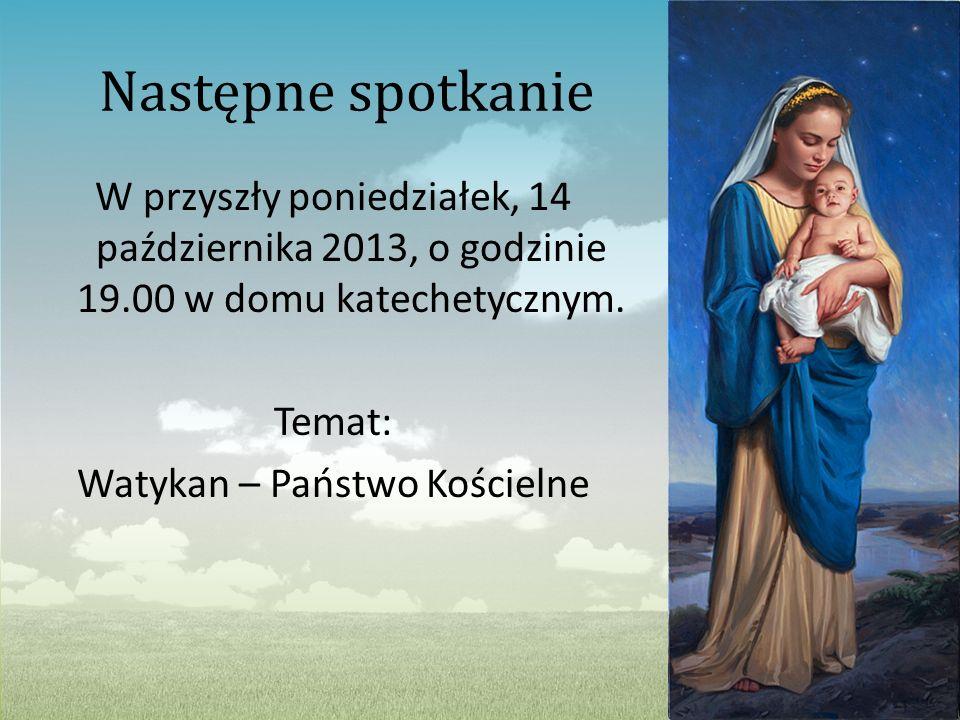 Następne spotkanie W przyszły poniedziałek, 14 października 2013, o godzinie 19.00 w domu katechetycznym. Temat: Watykan – Państwo Kościelne