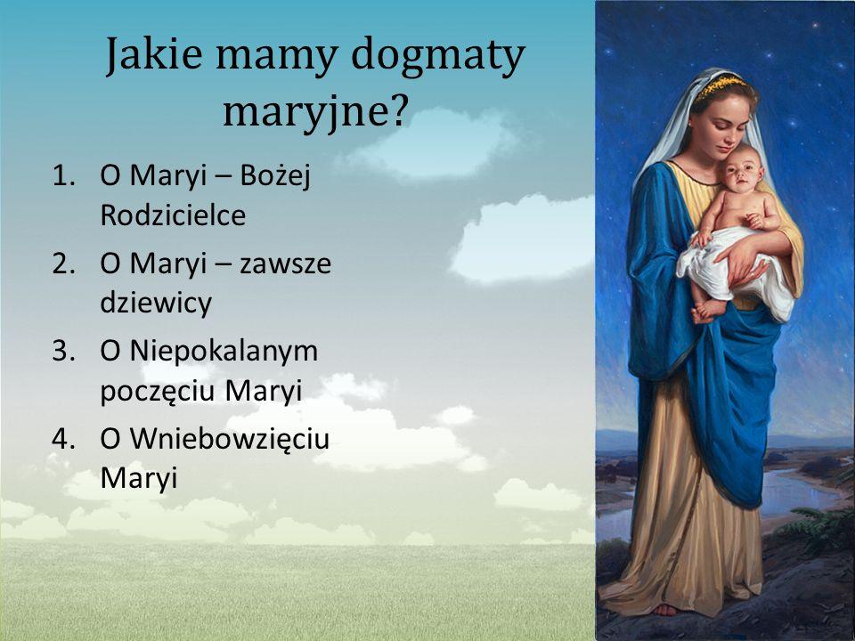 Jakie mamy dogmaty maryjne? 1.O Maryi – Bożej Rodzicielce 2.O Maryi – zawsze dziewicy 3.O Niepokalanym poczęciu Maryi 4.O Wniebowzięciu Maryi
