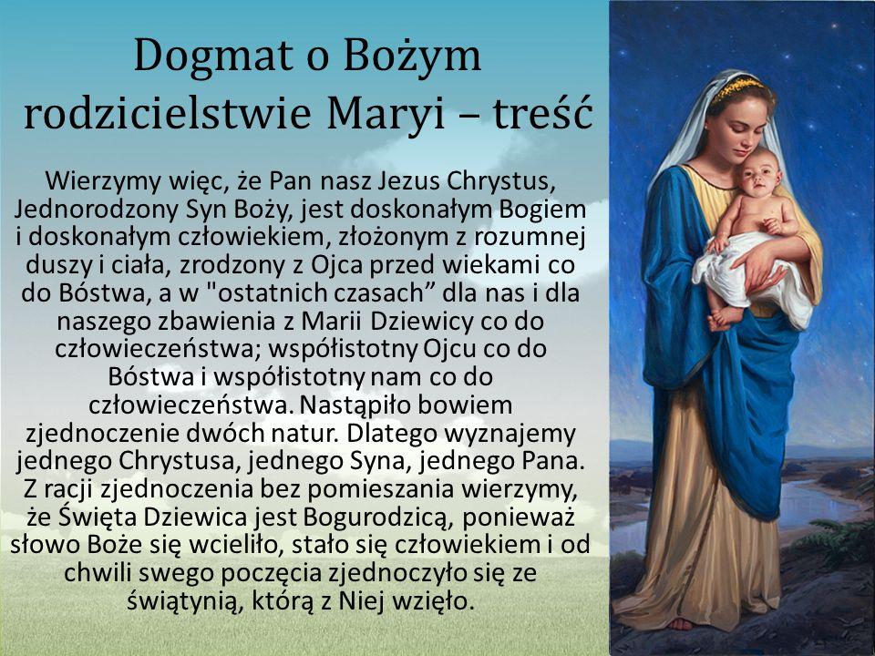 Dogmat o Bożym rodzicielstwie Maryi – treść Wierzymy więc, że Pan nasz Jezus Chrystus, Jednorodzony Syn Boży, jest doskonałym Bogiem i doskonałym czło