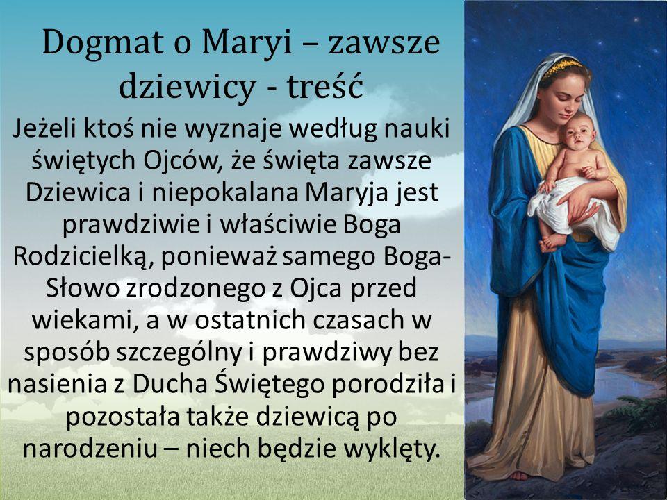 Dogmat o Maryi – zawsze dziewicy - treść Jeżeli ktoś nie wyznaje według nauki świętych Ojców, że święta zawsze Dziewica i niepokalana Maryja jest praw