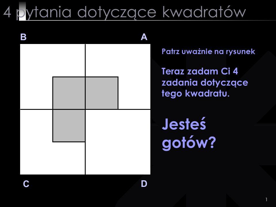 1 4 pytania dotyczące kwadratów B A D C Patrz uważnie na rysunek Teraz zadam Ci 4 zadania dotyczące tego kwadratu. Jesteś gotów?