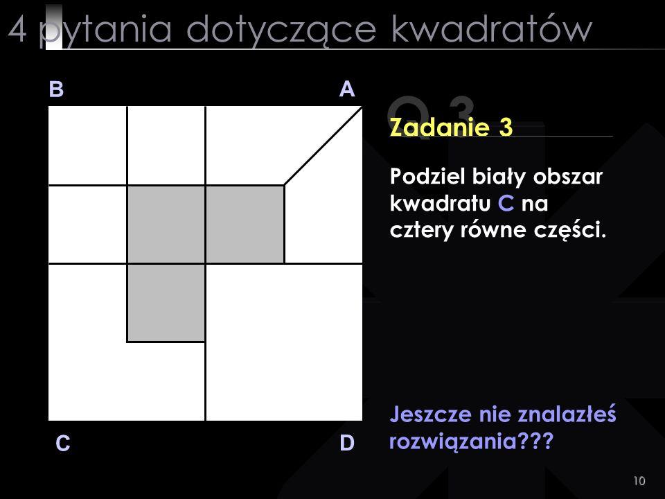 10 Q 3 B A D C Zadanie 3 Jeszcze nie znalazłeś rozwiązania??? 4 pytania dotyczące kwadratów Podziel biały obszar kwadratu C na cztery równe części.