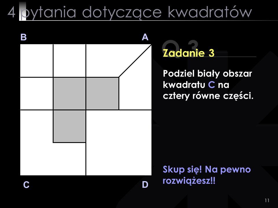 11 Q 3 B A D C Zadanie 3 Skup się! Na pewno rozwiążesz!! 4 pytania dotyczące kwadratów Podziel biały obszar kwadratu C na cztery równe części.