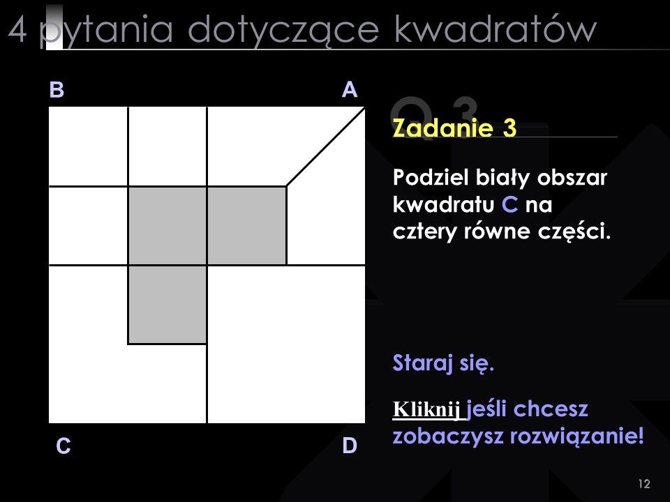 12 Q 3 B A D C Zadanie 3 Staraj się. Kliknij jeśli chcesz zobaczysz rozwiązanie! 4 pytania dotyczące kwadratów Podziel biały obszar kwadratu C na czte