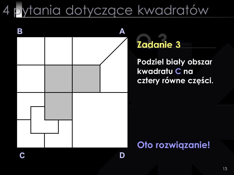 13 Q 3 B A D C Zadanie 3 Oto rozwiązanie! 4 pytania dotyczące kwadratów Podziel biały obszar kwadratu C na cztery równe części.