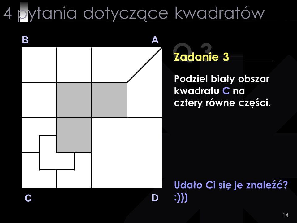 14 Udało Ci się je znaleźć? :))) Q 3 B A D C Zadanie 3 4 pytania dotyczące kwadratów Podziel biały obszar kwadratu C na cztery równe części.