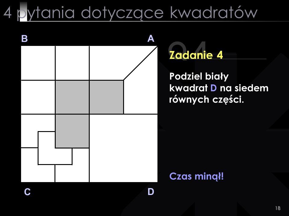 18 Q 4 B A D C Zadanie 4 Czas minął! 4 pytania dotyczące kwadratów Podziel biały kwadrat D na siedem równych części.