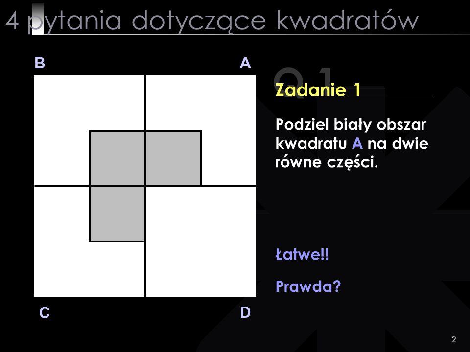 2 Q 1 B A D C Zadanie 1 Podziel biały obszar kwadratu A na dwie równe części. Łatwe!! Prawda? 4 pytania dotyczące kwadratów