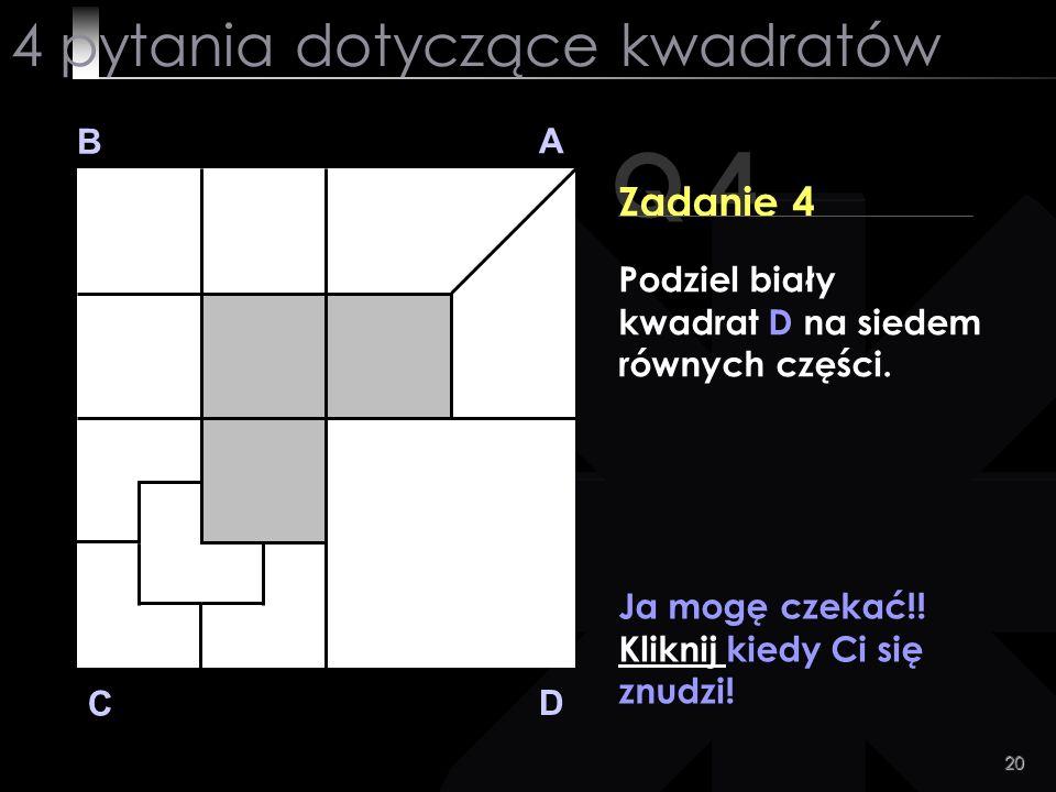 20 Q 4 B A D C Zadanie 4 Ja mogę czekać!! Kliknij kiedy Ci się znudzi! 4 pytania dotyczące kwadratów Podziel biały kwadrat D na siedem równych części.