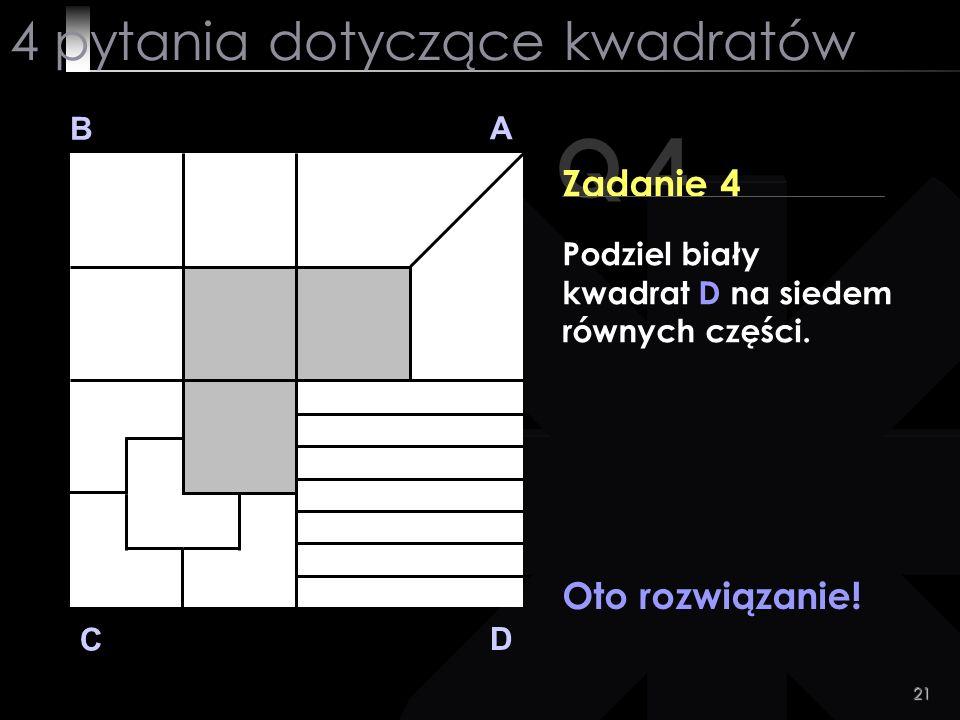 21 Q 4 B A D C Zadanie 4 Oto rozwiązanie! 4 pytania dotyczące kwadratów Podziel biały kwadrat D na siedem równych części.