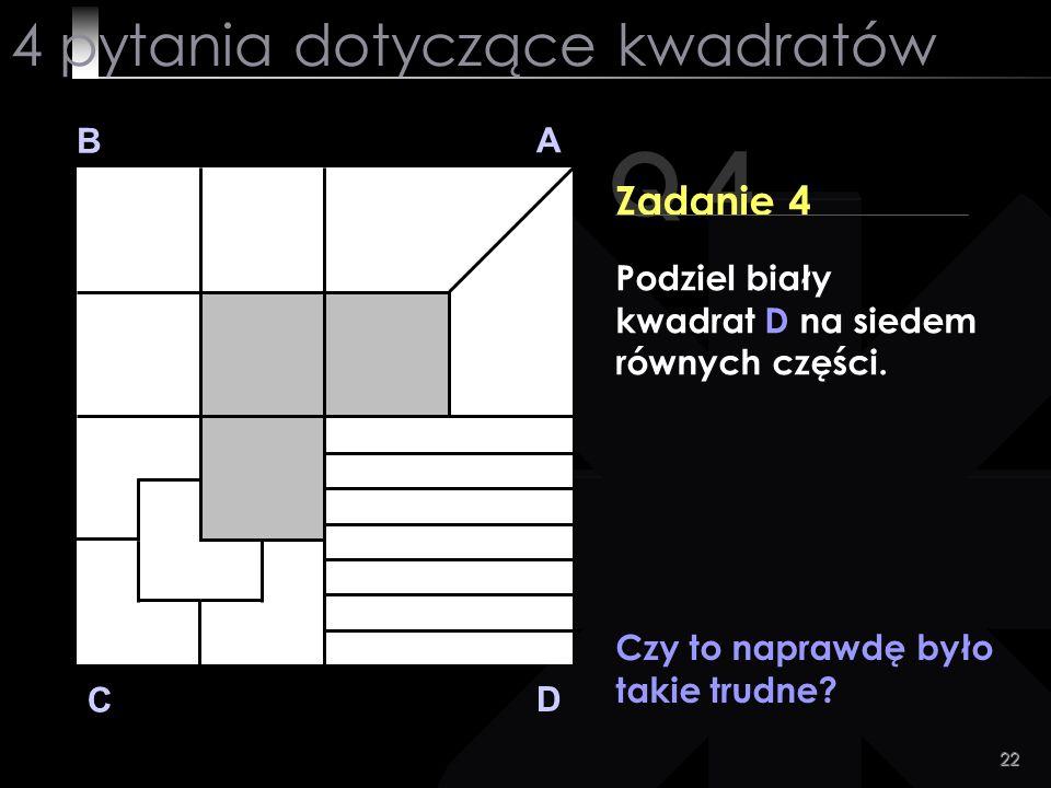 22 Q 4 B A D C Zadanie 4 Czy to naprawdę było takie trudne? 4 pytania dotyczące kwadratów Podziel biały kwadrat D na siedem równych części.