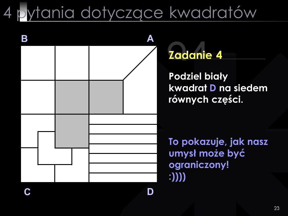 23 Q 4 B A D C Zadanie 4 To pokazuje, jak nasz umysł może być ograniczony! :)))) 4 pytania dotyczące kwadratów Podziel biały kwadrat D na siedem równy
