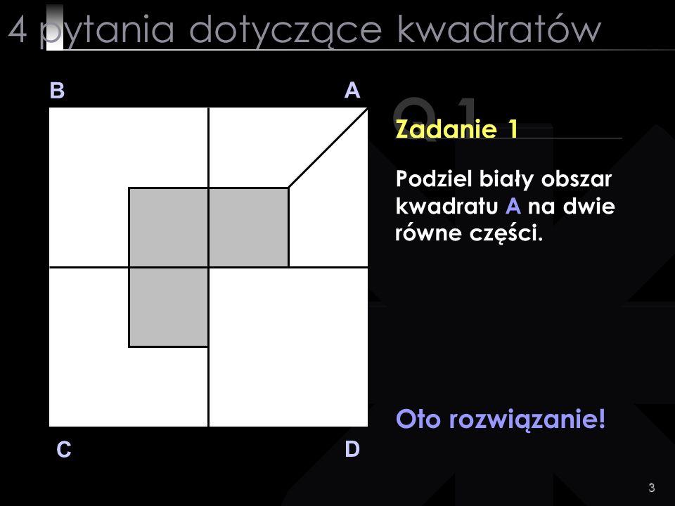 3 Q 1 B A D C Zadanie 1 Oto rozwiązanie! 4 pytania dotyczące kwadratów Podziel biały obszar kwadratu A na dwie równe części.