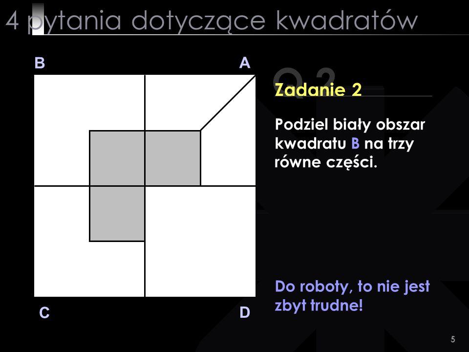 5 Q 2 B A D C Zadanie 2 Do roboty, to nie jest zbyt trudne! 4 pytania dotyczące kwadratów Podziel biały obszar kwadratu B na trzy równe części.