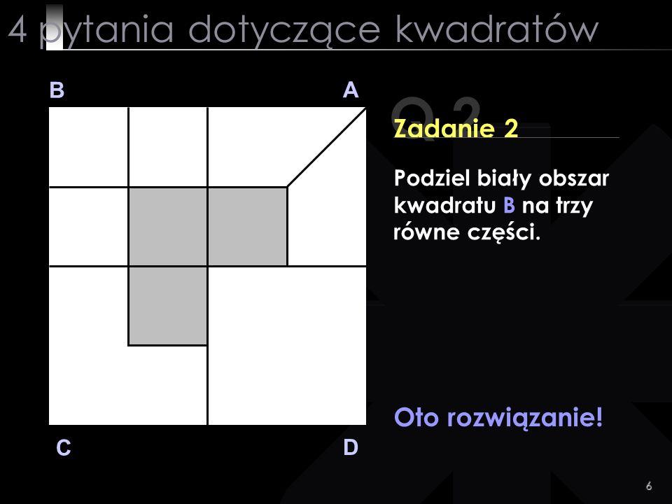 6 Q 2 B A D C Zadanie 2 Oto rozwiązanie! 4 pytania dotyczące kwadratów Podziel biały obszar kwadratu B na trzy równe części.