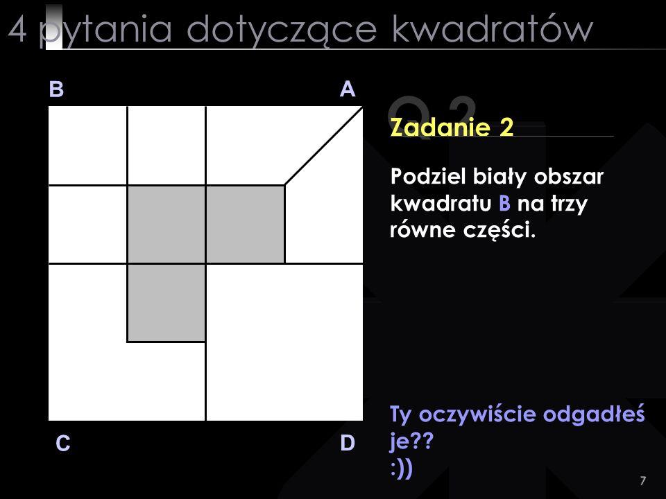 7 Q 2 B A D C Zadanie 2 Ty oczywiście odgadłeś je?? :)) 4 pytania dotyczące kwadratów Podziel biały obszar kwadratu B na trzy równe części.