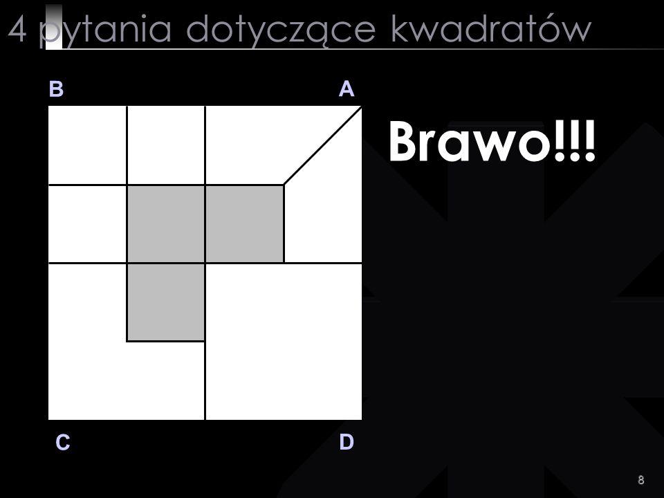 8 B A D C Brawo!!! 4 pytania dotyczące kwadratów