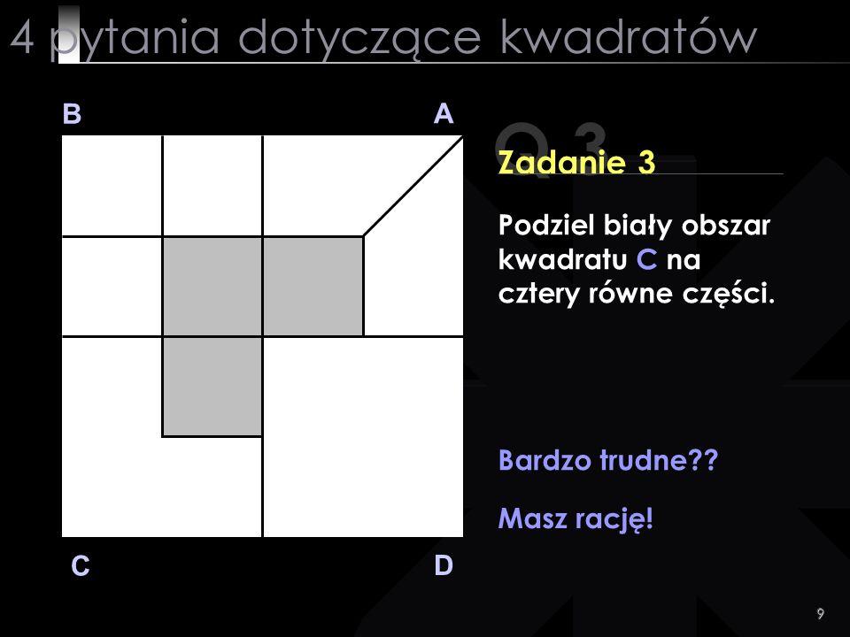 9 Q 3 B A D C Zadanie 3 Bardzo trudne?? Masz rację! 4 pytania dotyczące kwadratów Podziel biały obszar kwadratu C na cztery równe części.