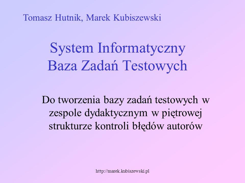 http://marek.kubiszewski.pl System Informatyczny Baza Zadań Testowych Do tworzenia bazy zadań testowych w zespole dydaktycznym w piętrowej strukturze