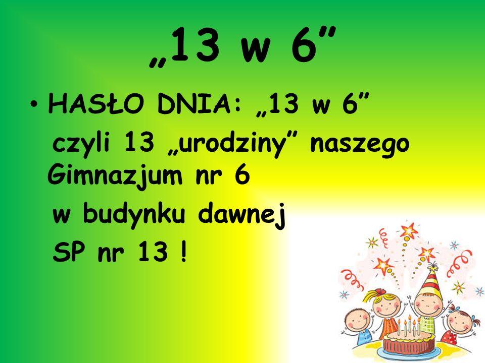 13 w 6 HASŁO DNIA: 13 w 6 czyli 13 urodziny naszego Gimnazjum nr 6 w budynku dawnej SP nr 13 !