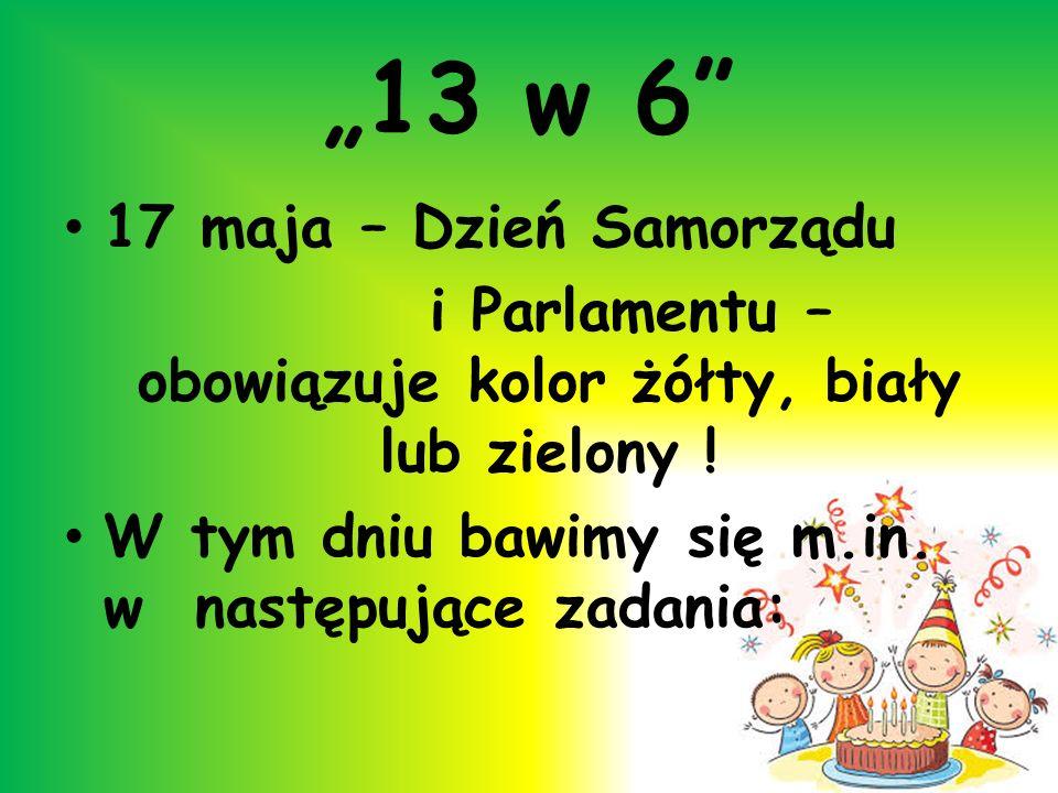 13 w 6 17 maja – Dzień Samorządu i Parlamentu – obowiązuje kolor żółty, biały lub zielony ! W tym dniu bawimy się m.in. w następujące zadania: