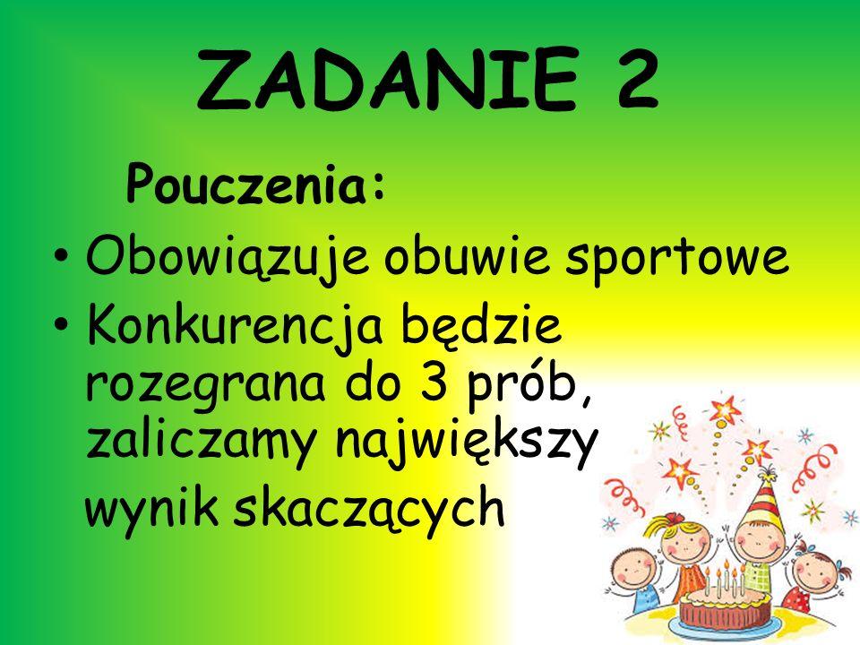 ZADANIE 2 Pouczenia: Obowiązuje obuwie sportowe Konkurencja będzie rozegrana do 3 prób, zaliczamy największy wynik skaczących