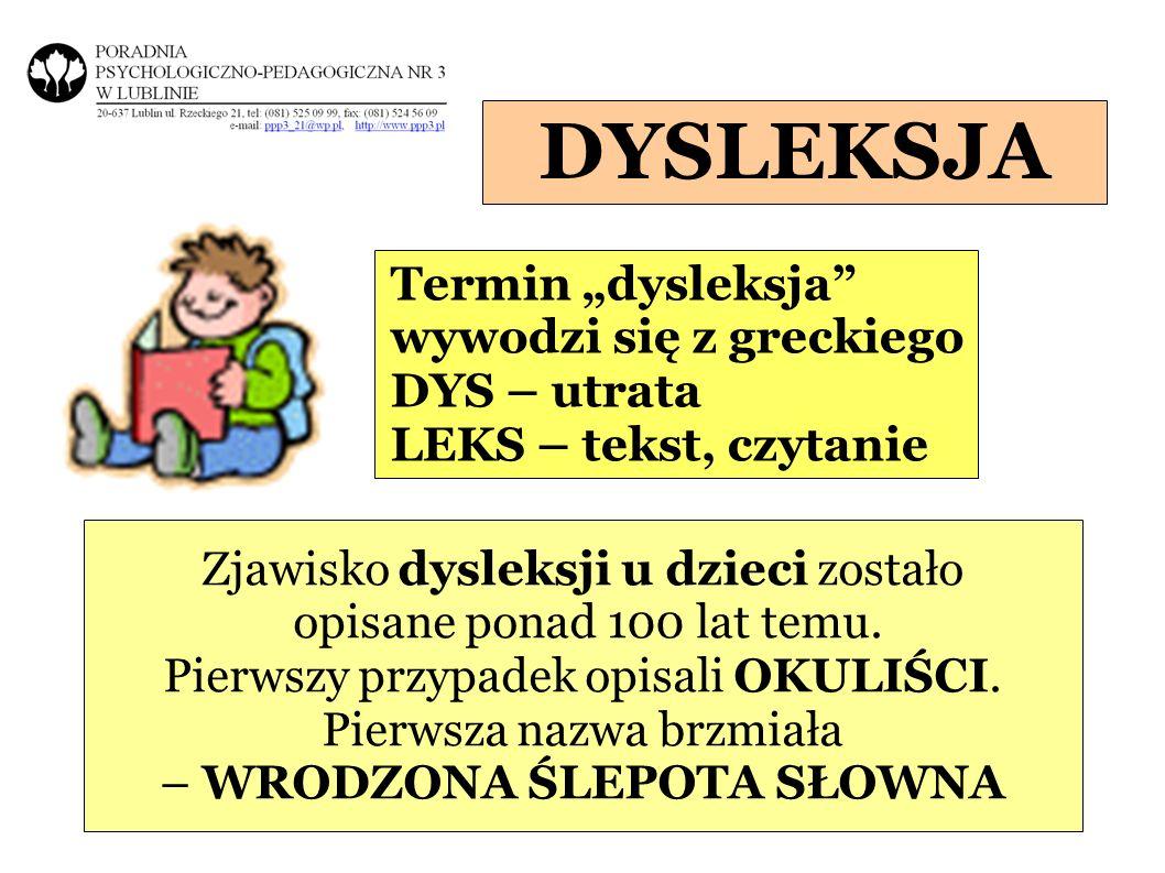 DYSLEKSJA Termin dysleksja wywodzi się z greckiego DYS – utrata LEKS – tekst, czytanie Zjawisko dysleksji u dzieci zostało opisane ponad 100 lat temu.