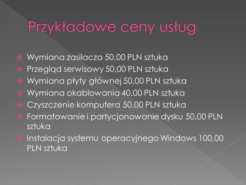 Wymiana zasilacza 50,00 PLN sztuka Przegląd serwisowy 50,00 PLN sztuka Wymiana płyty głównej 50,00 PLN sztuka Wymiana okablowania 40,00 PLN sztuka Czyszczenie komputera 50,00 PLN sztuka Formatowanie i partycjonowanie dysku 50,00 PLN sztuka Instalacja systemu operacyjnego Windows 100,00 PLN sztuka