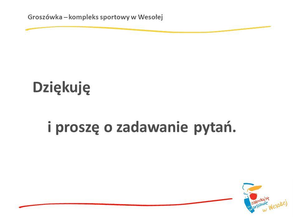 Groszówka – kompleks sportowy w Wesołej Dziękuję i proszę o zadawanie pytań.