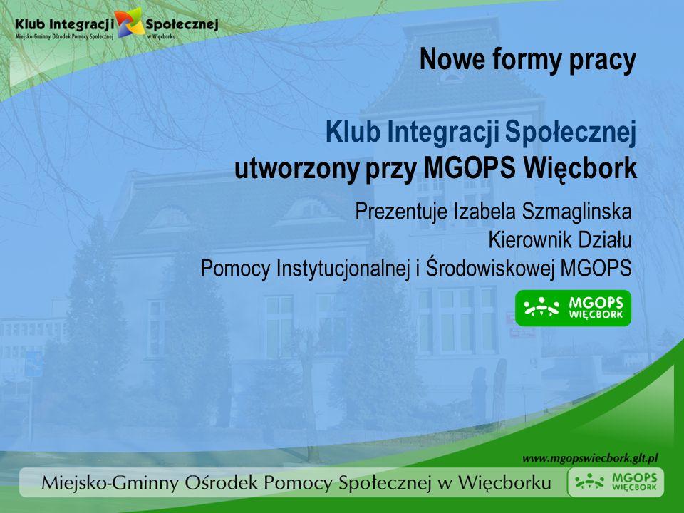Nowe formy pracy Klub Integracji Społecznej utworzony przy MGOPS Więcbork Prezentuje Izabela Szmaglinska Kierownik Działu Pomocy Instytucjonalnej i Śr