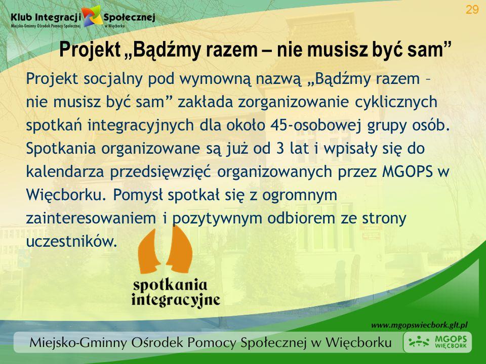 Projekt Bądźmy razem – nie musisz być sam 29 Projekt socjalny pod wymowną nazwą Bądźmy razem – nie musisz być sam zakłada zorganizowanie cyklicznych s