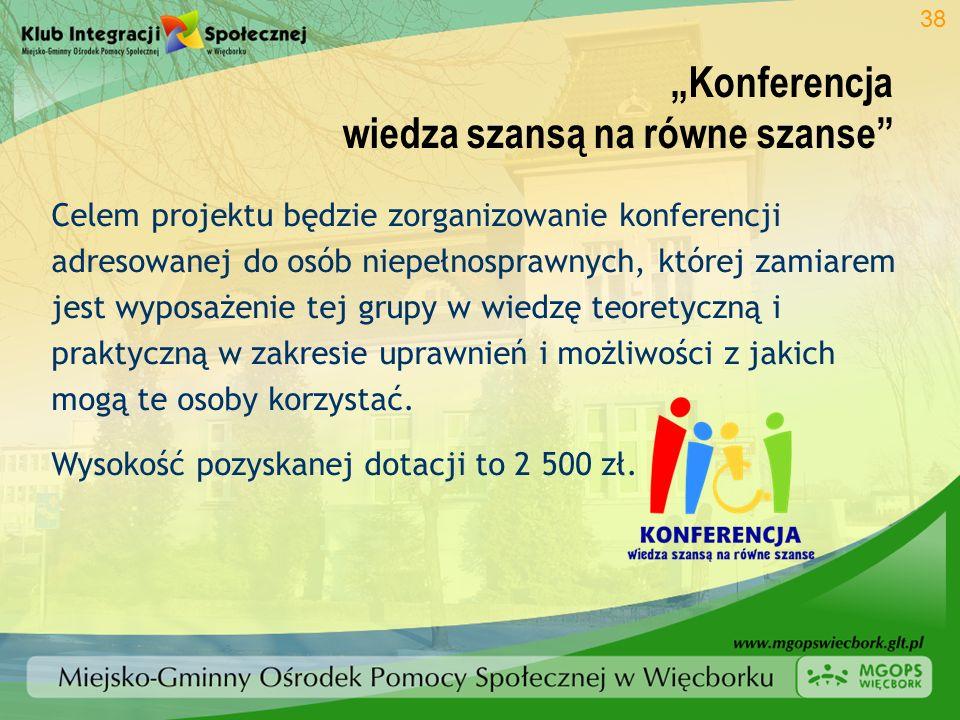 Konferencja wiedza szansą na równe szanse 38 Celem projektu będzie zorganizowanie konferencji adresowanej do osób niepełnosprawnych, której zamiarem j