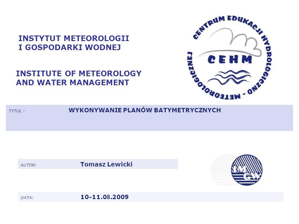 INSTYTUT METEOROLOGII I GOSPODARKI WODNEJ INSTITUTE OF METEOROLOGY AND WATER MANAGEMENT TYTUŁ : WYKONYWANIE PLANÓW BATYMETRYCZNYCH AUTOR: Tomasz Lewic