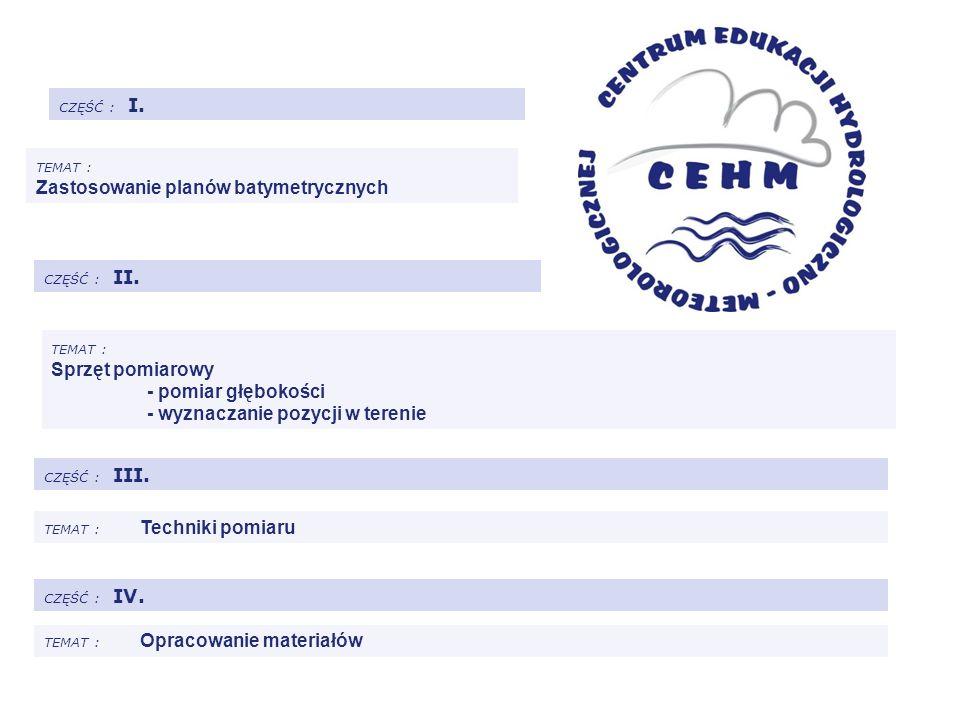CZĘŚĆ : I. TEMAT : Zastosowanie planów batymetrycznych CZĘŚĆ : II. CZĘŚĆ : III. TEMAT : Sprzęt pomiarowy - pomiar głębokości - wyznaczanie pozycji w t