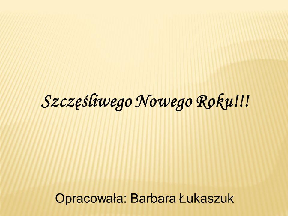 Szczęśliwego Nowego Roku!!! Opracowała: Barbara Łukaszuk