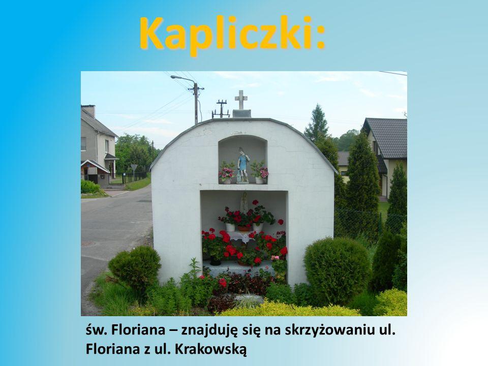 Kapliczki: św. Floriana – znajduję się na skrzyżowaniu ul. Floriana z ul. Krakowską
