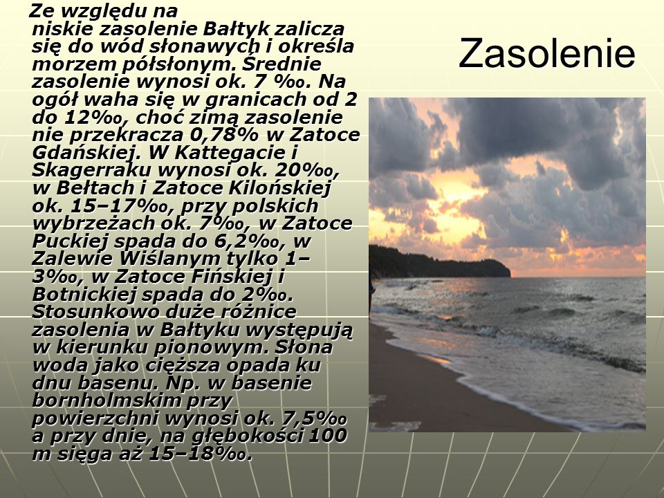Zasolenie Ze względu na niskie zasolenie Bałtyk zalicza się do wód słonawych i określa morzem półsłonym. Średnie zasolenie wynosi ok. 7. Na ogół waha